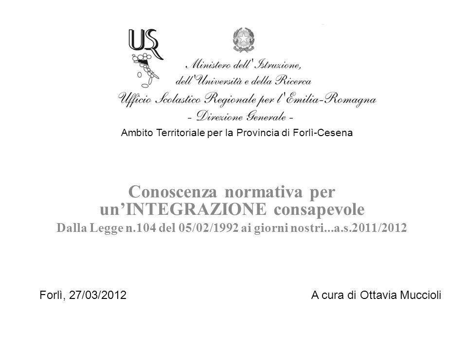 Conoscenza normativa per unINTEGRAZIONE consapevole Dalla Legge n.104 del 05/02/1992 ai giorni nostri...a.s.2011/2012 Ambito Territoriale per la Provincia di Forlì-Cesena Forlì, 27/03/2012 A cura di Ottavia Muccioli