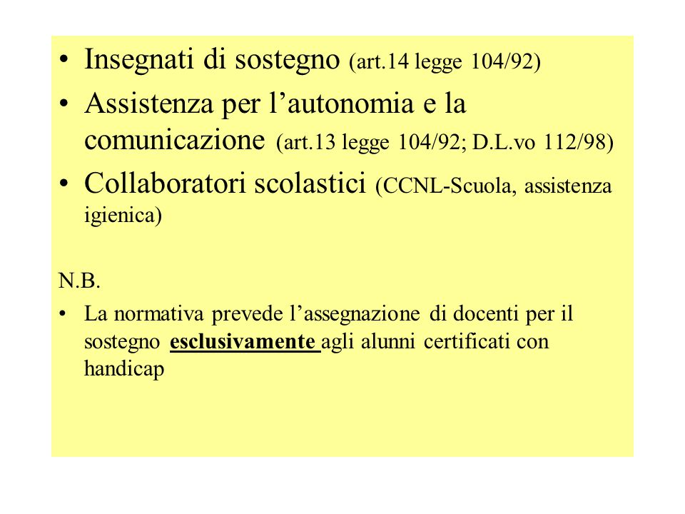 Insegnati di sostegno (art.14 legge 104/92) Assistenza per lautonomia e la comunicazione (art.13 legge 104/92; D.L.vo 112/98) Collaboratori scolastici (CCNL-Scuola, assistenza igienica) N.B.