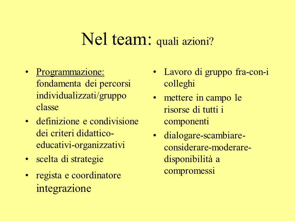 Nel team: quali azioni? Programmazione: fondamenta dei percorsi individualizzati/gruppo classe definizione e condivisione dei criteri didattico- educa