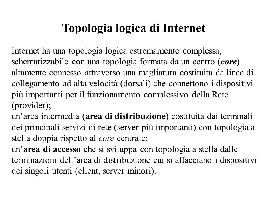 Topologia logica di Internet Internet ha una topologia logica estremamente complessa, schematizzabile con una topologia formata da un centro (core) al