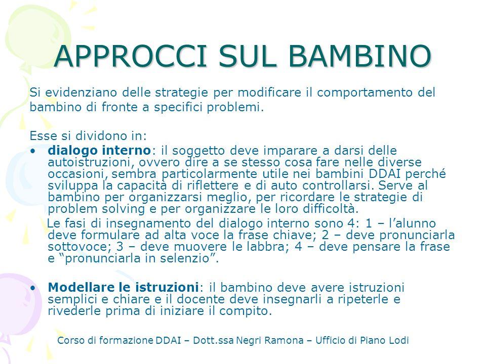 Corso di formazione DDAI – Dott.ssa Negri Ramona – Ufficio di Piano Lodi APPROCCI SUL BAMBINO Si evidenziano delle strategie per modificare il comportamento del bambino di fronte a specifici problemi.