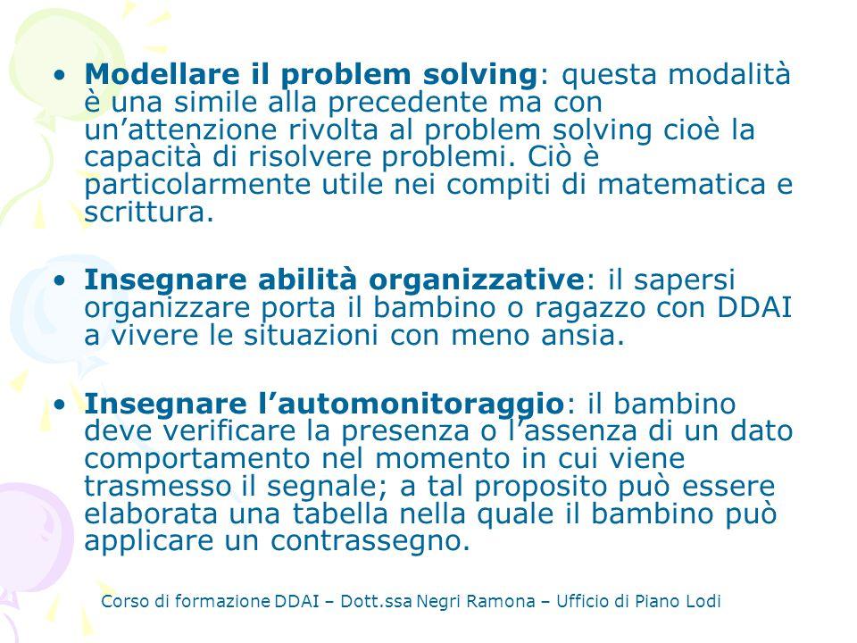 Corso di formazione DDAI – Dott.ssa Negri Ramona – Ufficio di Piano Lodi Modellare il problem solving: questa modalità è una simile alla precedente ma con unattenzione rivolta al problem solving cioè la capacità di risolvere problemi.