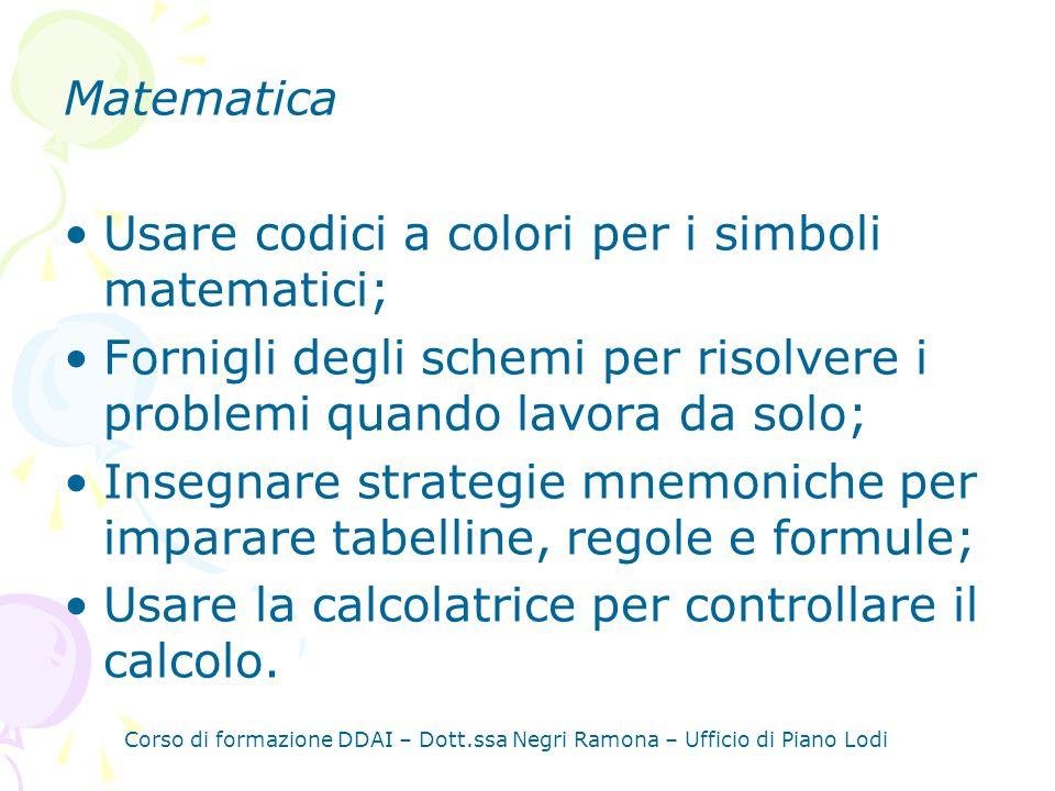 Corso di formazione DDAI – Dott.ssa Negri Ramona – Ufficio di Piano Lodi Matematica Usare codici a colori per i simboli matematici; Fornigli degli schemi per risolvere i problemi quando lavora da solo; Insegnare strategie mnemoniche per imparare tabelline, regole e formule; Usare la calcolatrice per controllare il calcolo.