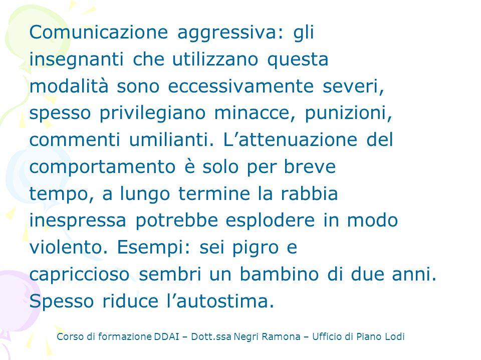 Corso di formazione DDAI – Dott.ssa Negri Ramona – Ufficio di Piano Lodi Comunicazione aggressiva: gli insegnanti che utilizzano questa modalità sono eccessivamente severi, spesso privilegiano minacce, punizioni, commenti umilianti.