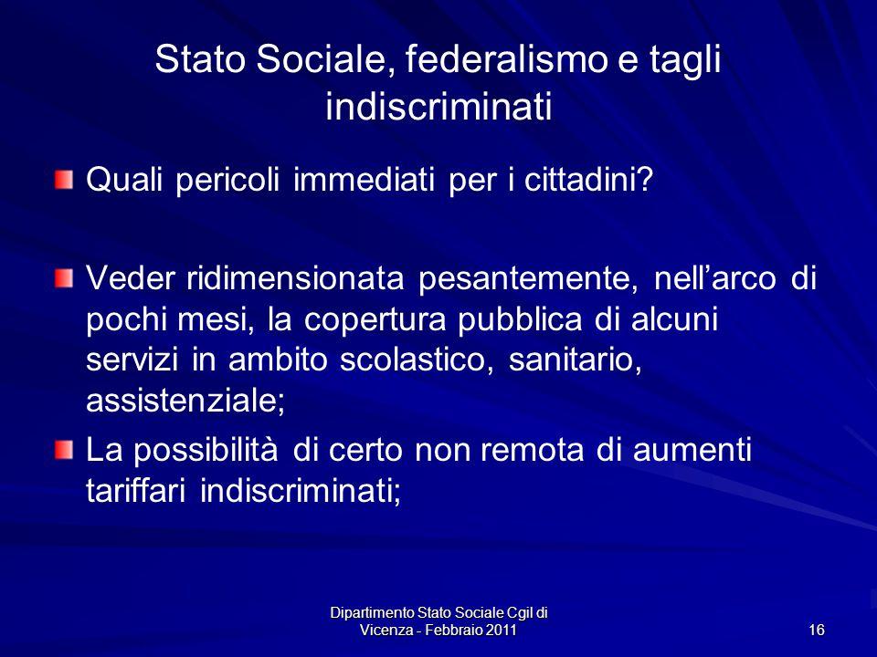 Dipartimento Stato Sociale Cgil di Vicenza - Febbraio 2011 16 Stato Sociale, federalismo e tagli indiscriminati Quali pericoli immediati per i cittadini.
