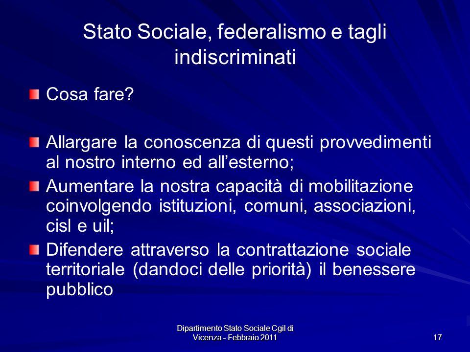 Dipartimento Stato Sociale Cgil di Vicenza - Febbraio 2011 17 Stato Sociale, federalismo e tagli indiscriminati Cosa fare.