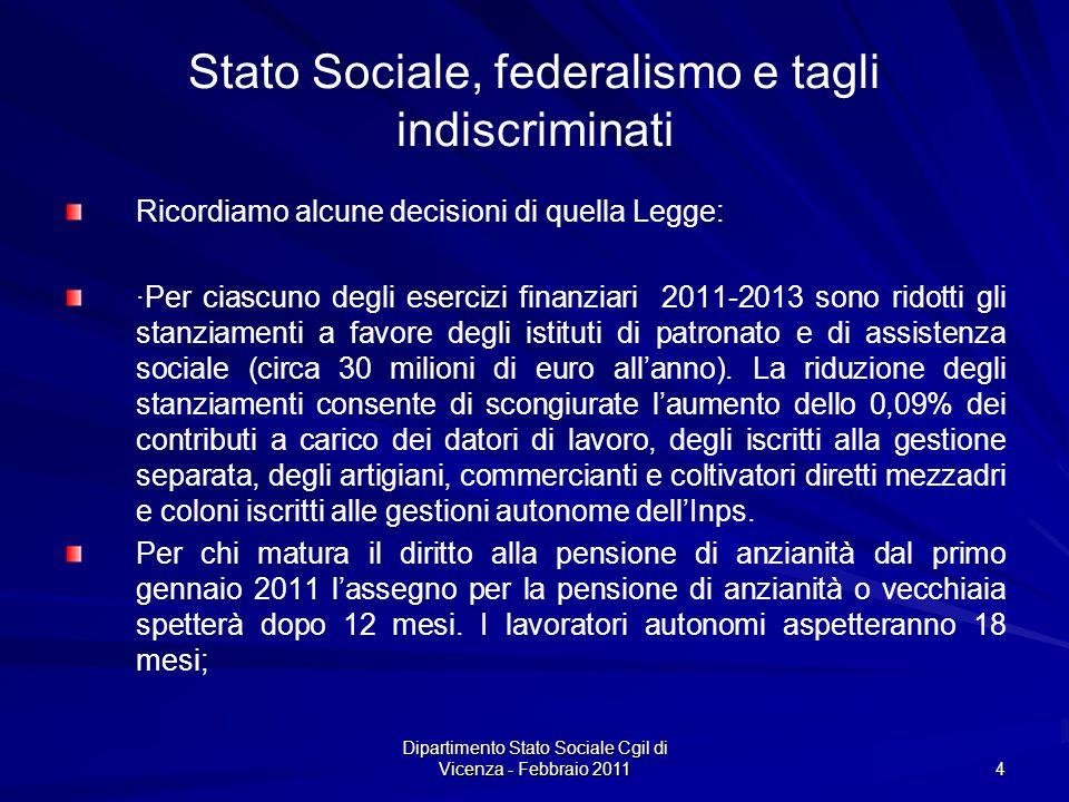 Dipartimento Stato Sociale Cgil di Vicenza - Febbraio 2011 4 Stato Sociale, federalismo e tagli indiscriminati Ricordiamo alcune decisioni di quella Legge: ·Per ciascuno degli esercizi finanziari 2011-2013 sono ridotti gli stanziamenti a favore degli istituti di patronato e di assistenza sociale (circa 30 milioni di euro allanno).