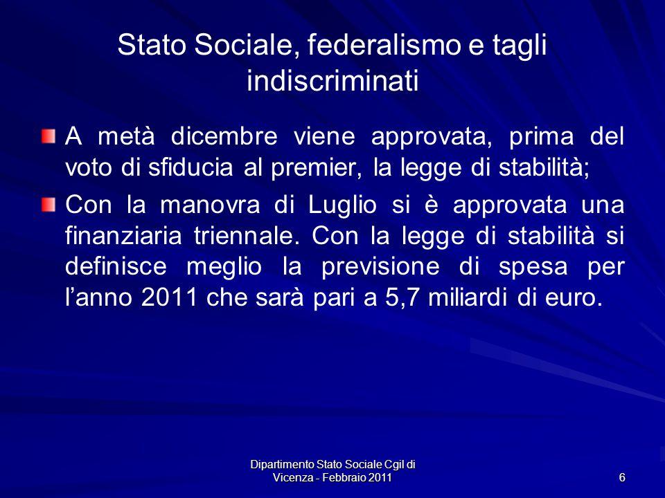 Dipartimento Stato Sociale Cgil di Vicenza - Febbraio 2011 6 Stato Sociale, federalismo e tagli indiscriminati A metà dicembre viene approvata, prima del voto di sfiducia al premier, la legge di stabilità; Con la manovra di Luglio si è approvata una finanziaria triennale.