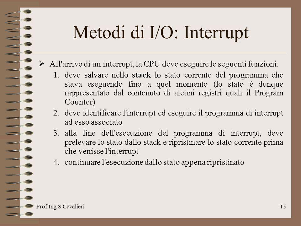 Prof.Ing.S.Cavalieri15 All'arrivo di un interrupt, la CPU deve eseguire le seguenti funzioni: 1.deve salvare nello stack lo stato corrente del program