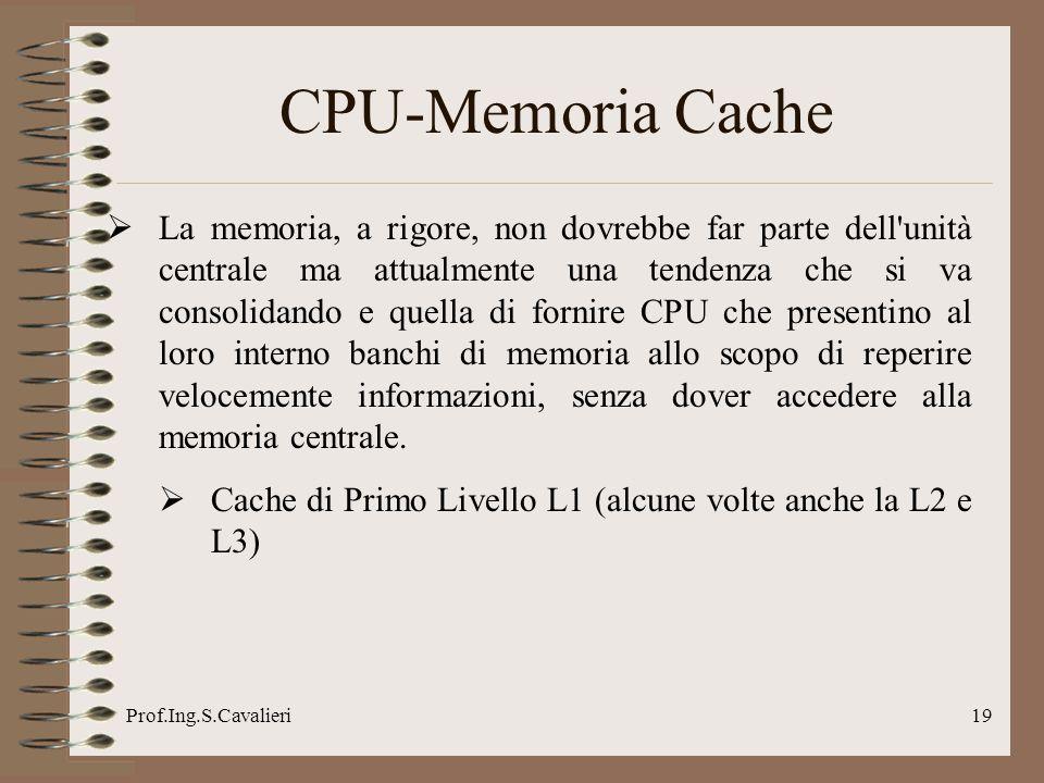 Prof.Ing.S.Cavalieri19 CPU-Memoria Cache La memoria, a rigore, non dovrebbe far parte dell'unità centrale ma attualmente una tendenza che si va consol