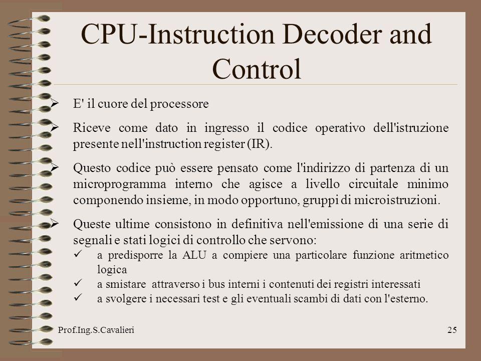 Prof.Ing.S.Cavalieri25 CPU-Instruction Decoder and Control E' il cuore del processore Riceve come dato in ingresso il codice operativo dell'istruzione
