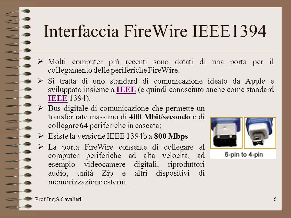 Prof.Ing.S.Cavalieri6 Interfaccia FireWire IEEE1394 Molti computer più recenti sono dotati di una porta per il collegamento delle periferiche FireWire