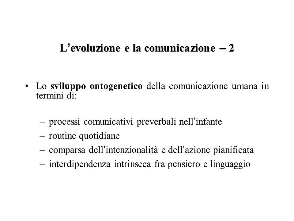 L evoluzione e la comunicazione – 2 Lo sviluppo ontogenetico della comunicazione umana in termini di: –processi comunicativi preverbali nell infante –