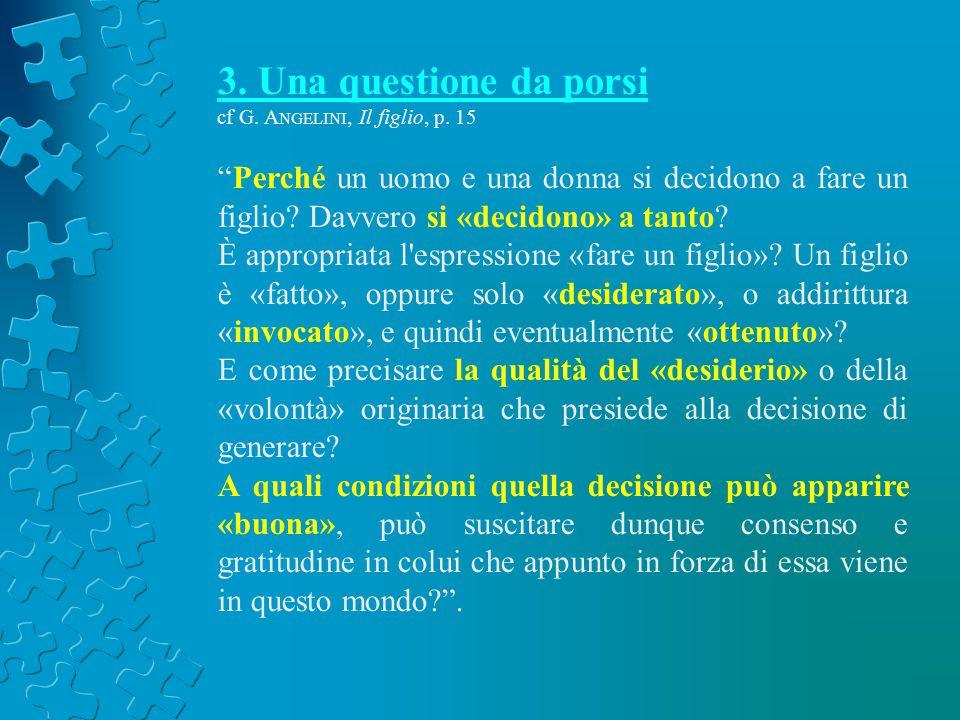 3. Una questione da porsi cf G. A NGELINI, Il figlio, p. 15 Perché un uomo e una donna si decidono a fare un figlio? Davvero si «decidono» a tanto? È