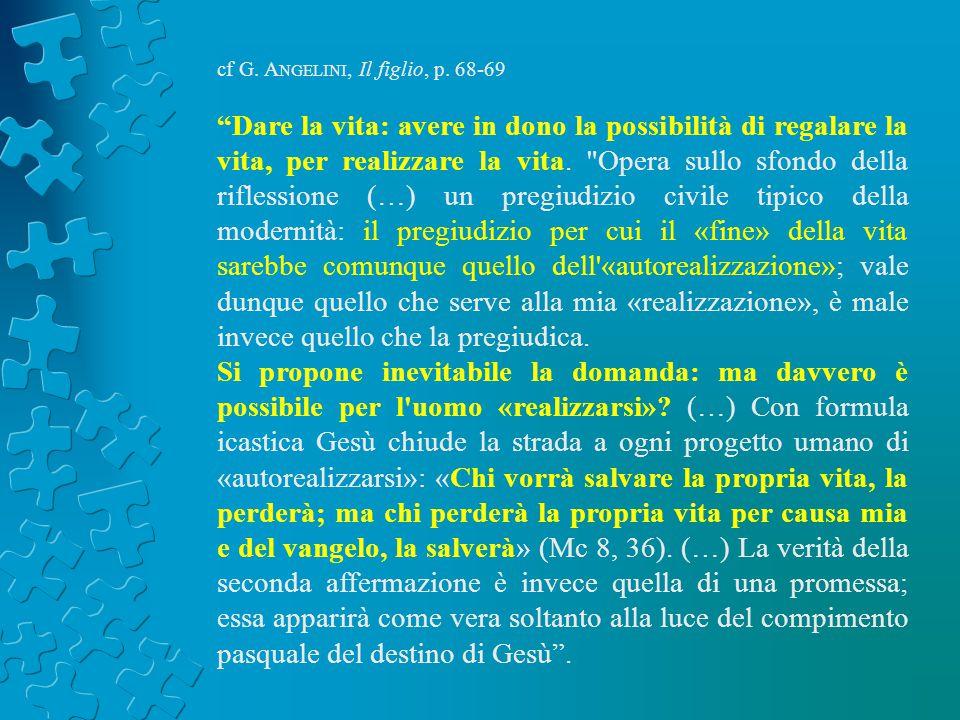 cf G. A NGELINI, Il figlio, p. 68-69 Dare la vita: avere in dono la possibilità di regalare la vita, per realizzare la vita.