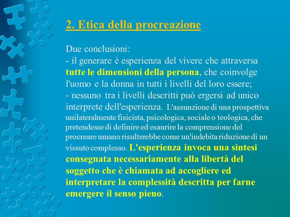 2. Etica della procreazione Due conclusioni: - il generare è esperienza del vivere che attraversa tutte le dimensioni della persona, che coinvolge l'u