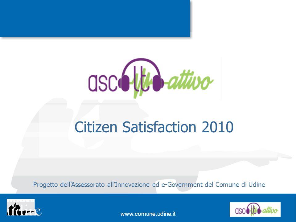 www.comune.udine.it Citizen Satisfaction 2010 Progetto dellAssessorato allInnovazione ed e-Government del Comune di Udine