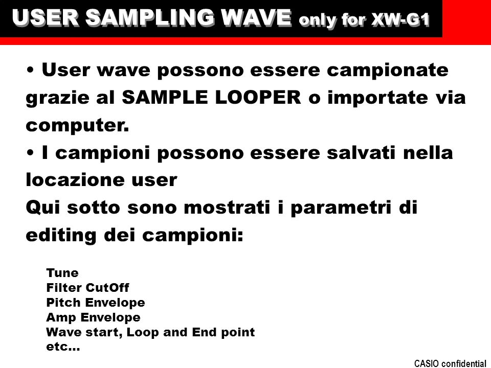 CASIO confidential USER SAMPLING WAVE only for XW-G1 User wave possono essere campionate grazie al SAMPLE LOOPER o importate via computer. I campioni