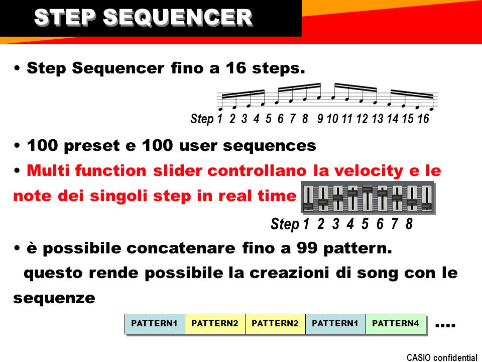 CASIO confidential Step Sequencer fino a 16 steps. 100 preset e 100 user sequences Multi function slider controllano la velocity e le note dei singoli