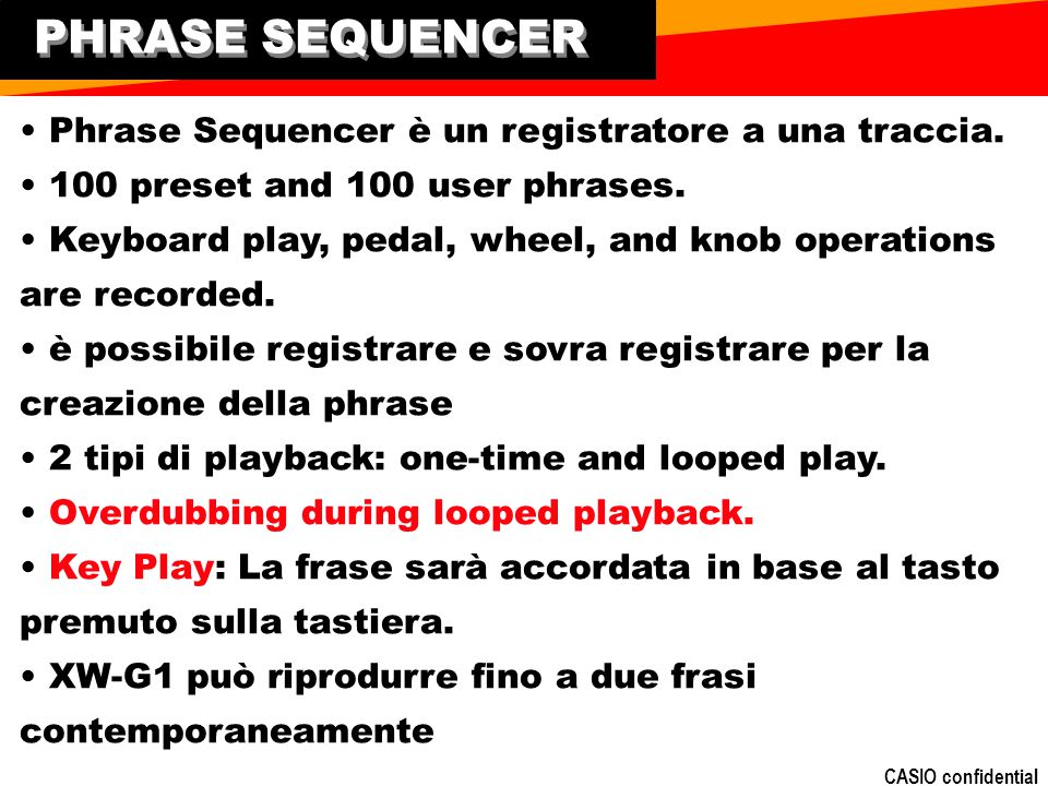 CASIO confidential PHRASE SEQUENCER Phrase Sequencer è un registratore a una traccia. 100 preset and 100 user phrases. Keyboard play, pedal, wheel, an