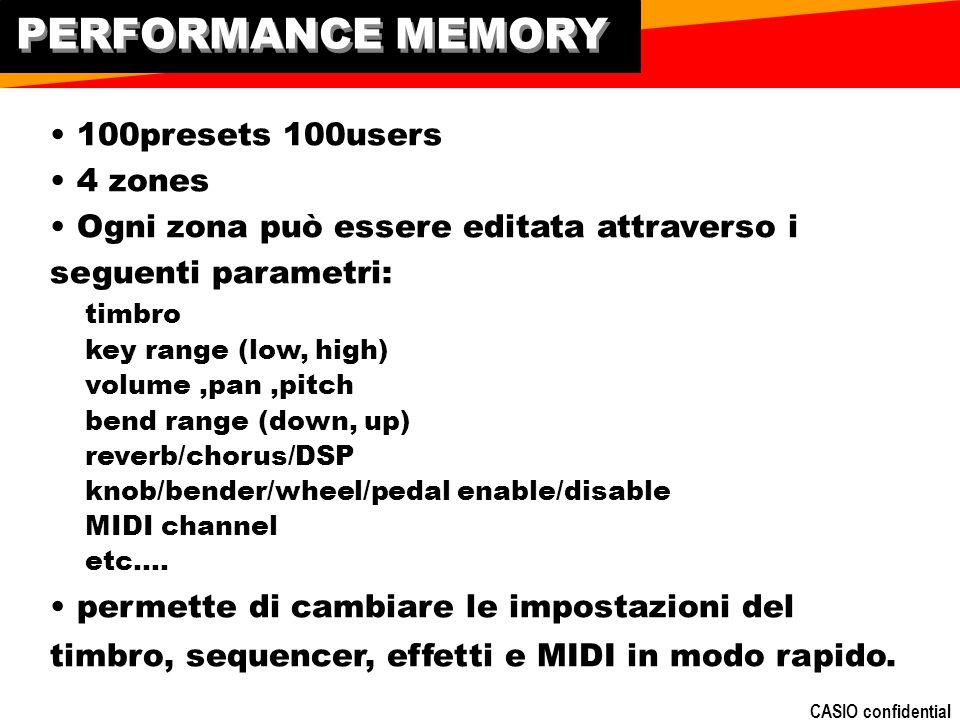 CASIO confidential PERFORMANCE MEMORY 100presets 100users 4 zones Ogni zona può essere editata attraverso i seguenti parametri: timbro key range (low, high) volume,pan,pitch bend range (down, up) reverb/chorus/DSP knob/bender/wheel/pedal enable/disable MIDI channel etc….