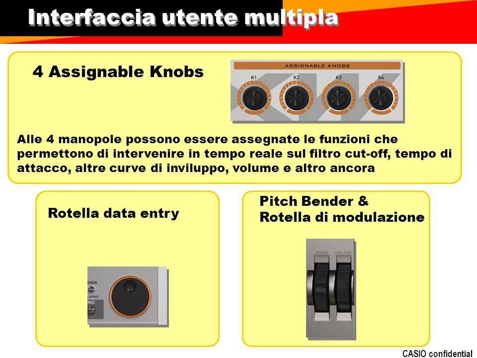 CASIO confidential Interfaccia utente multipla 4 Assignable Knobs Rotella data entry Pitch Bender & Rotella di modulazione Alle 4 manopole possono ess
