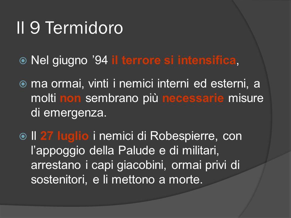 Il 9 Termidoro Nel giugno 94 il terrore si intensifica, ma ormai, vinti i nemici interni ed esterni, a molti non sembrano più necessarie misure di eme