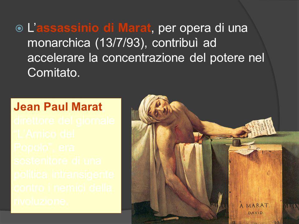 Lassassinio di Marat, per opera di una monarchica (13/7/93), contribuì ad accelerare la concentrazione del potere nel Comitato. Jean Paul Marat, diret