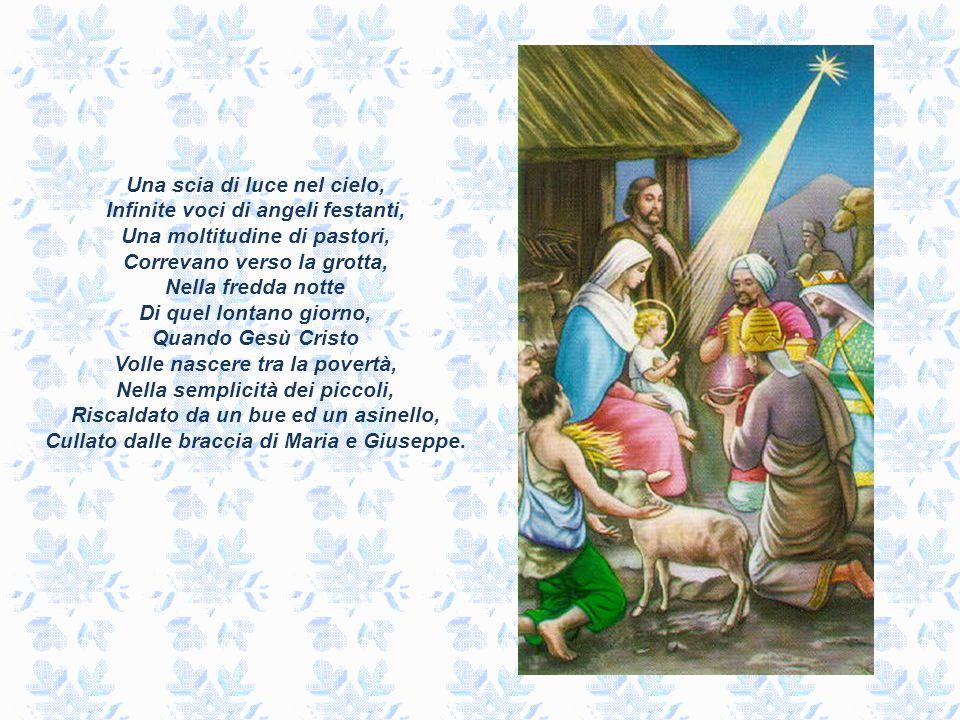 Una scia di luce nel cielo, Infinite voci di angeli festanti, Una moltitudine di pastori, Correvano verso la grotta, Nella fredda notte Di quel lontano giorno, Quando Gesù Cristo Volle nascere tra la povertà, Nella semplicità dei piccoli, Riscaldato da un bue ed un asinello, Cullato dalle braccia di Maria e Giuseppe.