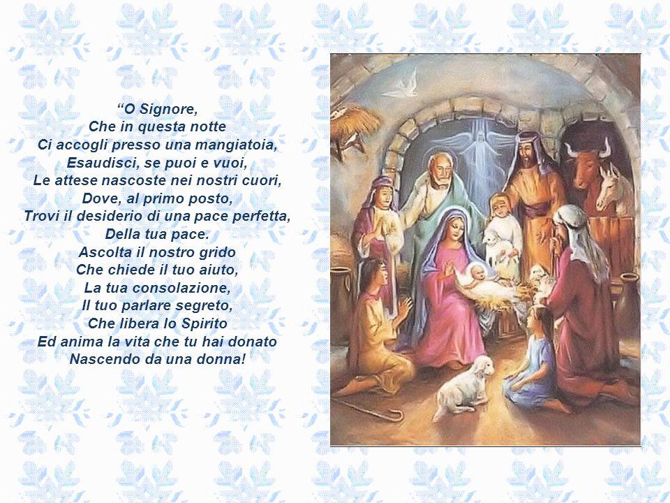 O Signore, Che in questa notte Ci accogli presso una mangiatoia, Esaudisci, se puoi e vuoi, Le attese nascoste nei nostri cuori, Dove, al primo posto, Trovi il desiderio di una pace perfetta, Della tua pace.
