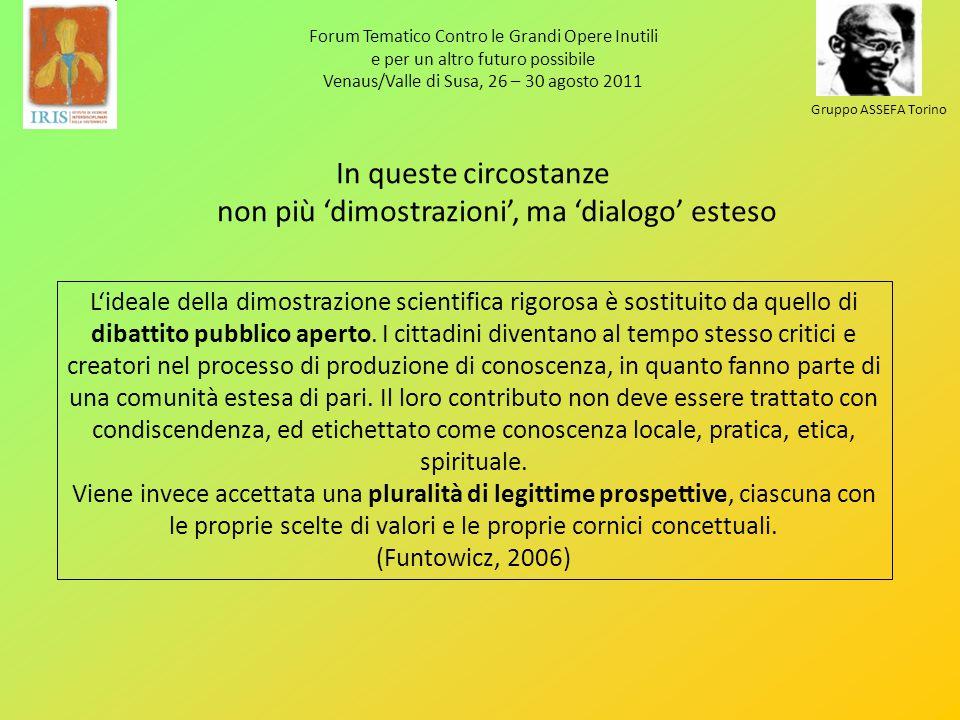 Forum Tematico Contro le Grandi Opere Inutili e per un altro futuro possibile Venaus/Valle di Susa, 26 – 30 agosto 2011 Gruppo ASSEFA Torino In queste circostanze non più dimostrazioni, ma dialogo esteso Lideale della dimostrazione scientifica rigorosa è sostituito da quello di dibattito pubblico aperto.