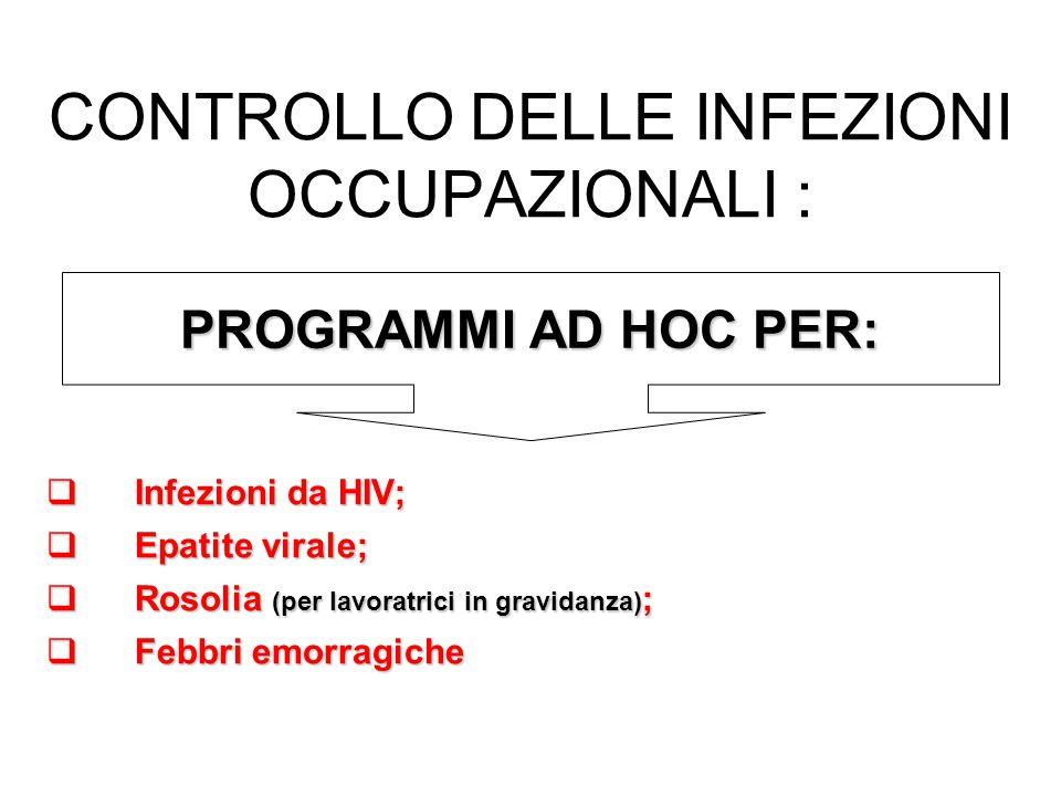 CONTROLLO DELLE INFEZIONI OCCUPAZIONALI : Infezioni da HIV; Infezioni da HIV; Epatite virale; Epatite virale; Rosolia (per lavoratrici in gravidanza) ; Rosolia (per lavoratrici in gravidanza) ; Febbri emorragiche Febbri emorragiche PROGRAMMI AD HOC PER: