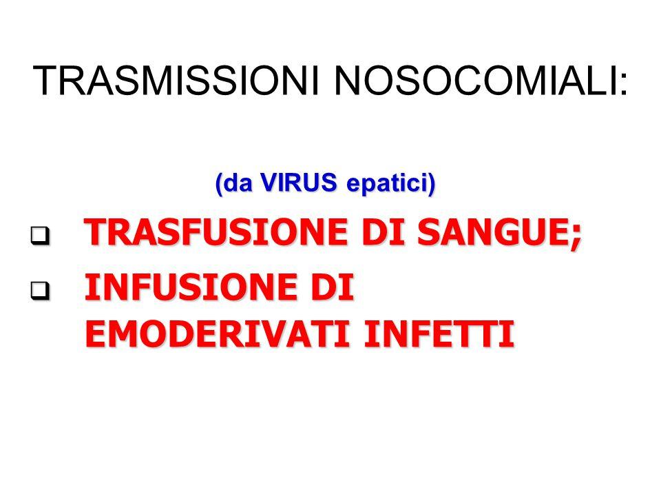 TRASMISSIONI NOSOCOMIALI: (da VIRUS epatici) TRASFUSIONE DI SANGUE; TRASFUSIONE DI SANGUE; INFUSIONE DI EMODERIVATI INFETTI INFUSIONE DI EMODERIVATI INFETTI