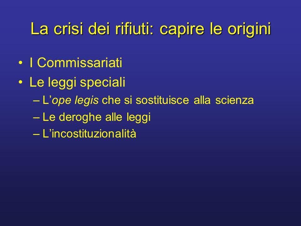 I Commissariati Le leggi speciali –Lope legis che si sostituisce alla scienza –Le deroghe alle leggi –Lincostituzionalità La crisi dei rifiuti: capire le origini