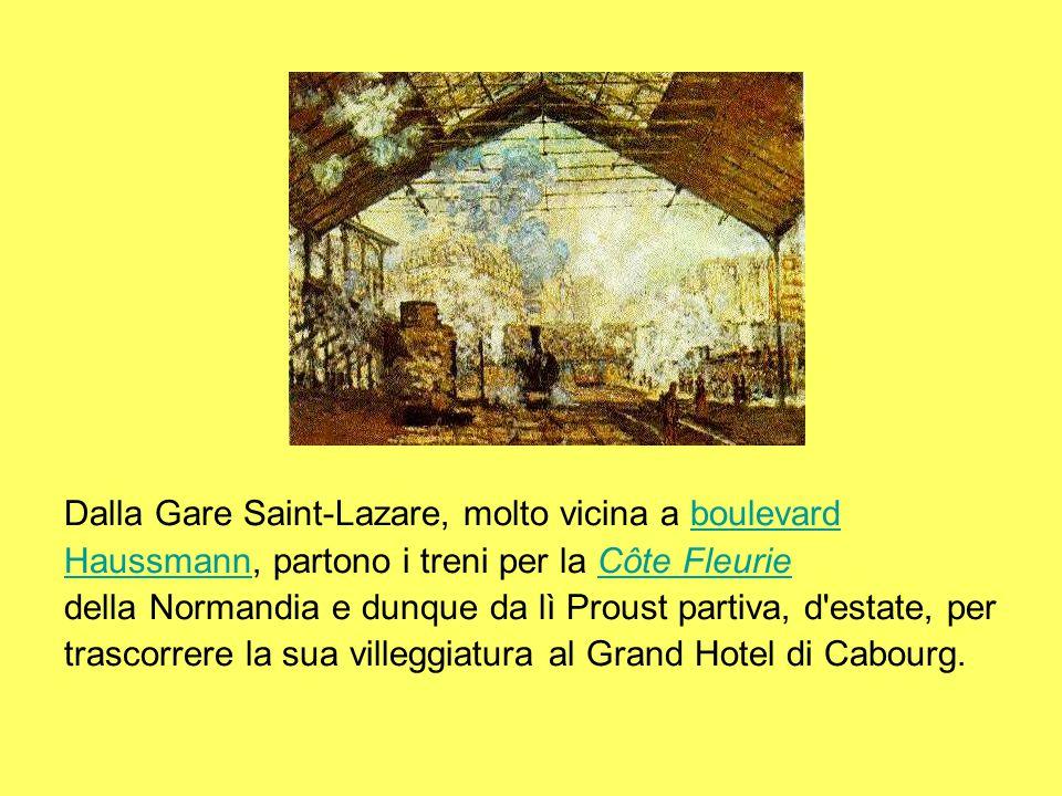 Dalla Gare Saint-Lazare, molto vicina a boulevardboulevard HaussmannHaussmann, partono i treni per la Côte FleurieCôte Fleurie della Normandia e dunque da lì Proust partiva, d estate, per trascorrere la sua villeggiatura al Grand Hotel di Cabourg.