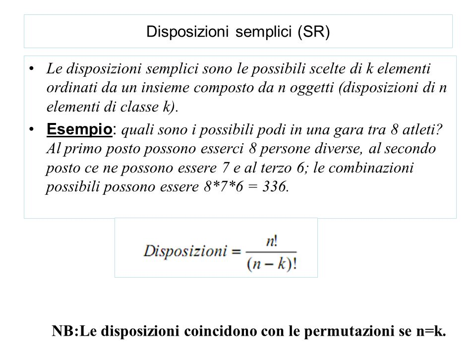 Disposizioni semplici (SR) Le disposizioni semplici sono le possibili scelte di k elementi ordinati da un insieme composto da n oggetti (disposizioni di n elementi di classe k).