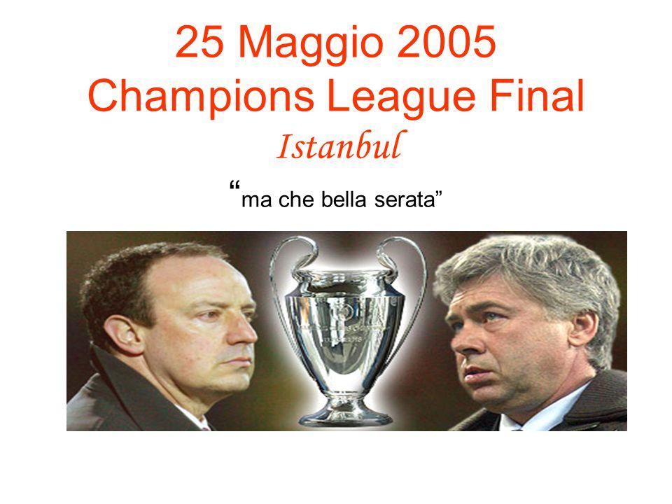 25 Maggio 2005 Champions League Final Istanbul ma che bella serata