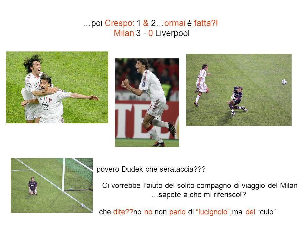 …poi Crespo: 1 & 2…ormai è fatta?! Milan 3 - 0 Liverpool povero Dudek che serataccia??? Ci vorrebbe laiuto del solito compagno di viaggio del Milan …s