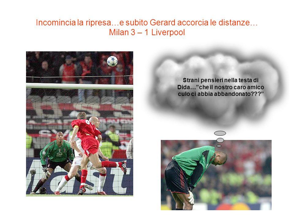 Incomincia la ripresa…e subito Gerard accorcia le distanze… Milan 3 – 1 Liverpool Strani pensieri nella testa di Dida…che il nostro caro amico culo ci