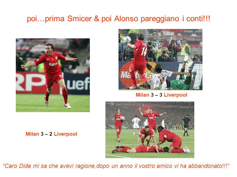 poi…prima Smicer & poi Alonso pareggiano i conti!!! Milan 3 – 2 Liverpool Milan 3 – 3 Liverpool Caro Dida mi sa che avevi ragione,dopo un anno il vost