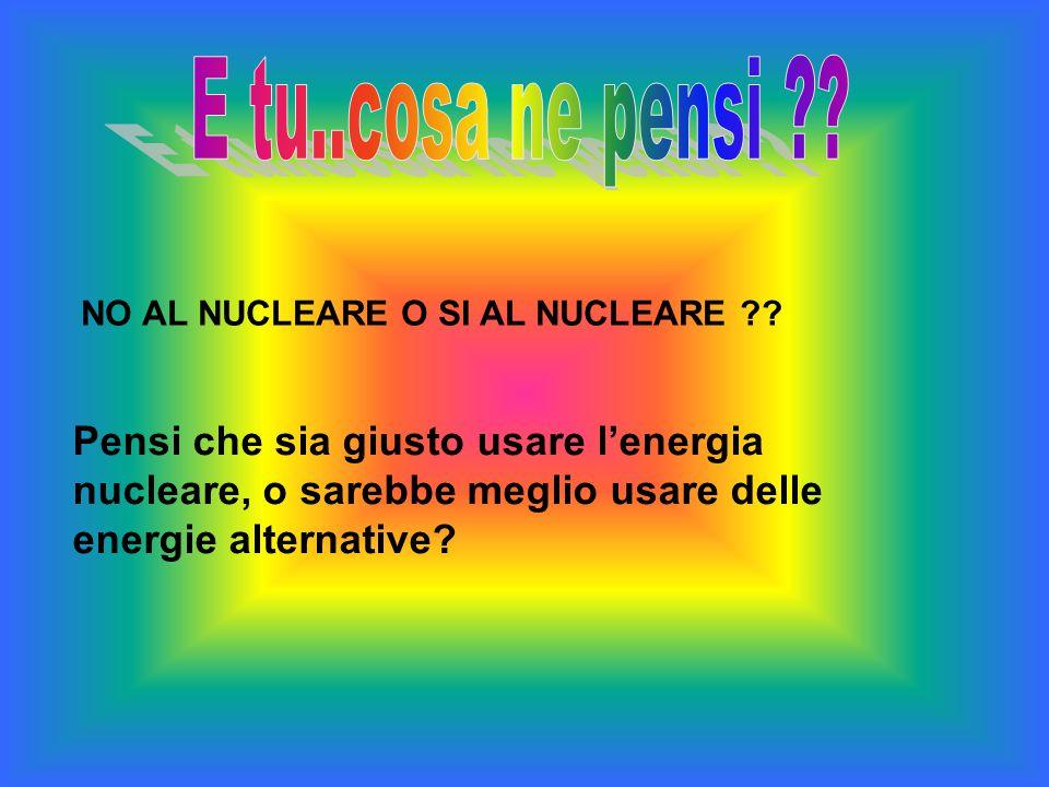 NO AL NUCLEARE O SI AL NUCLEARE ?? Pensi che sia giusto usare lenergia nucleare, o sarebbe meglio usare delle energie alternative?