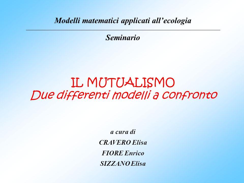 IL MUTUALISMO Due differenti modelli a confronto Modelli matematici applicati allecologia Seminario a cura di CRAVERO Elisa FIORE Enrico SIZZANO Elisa