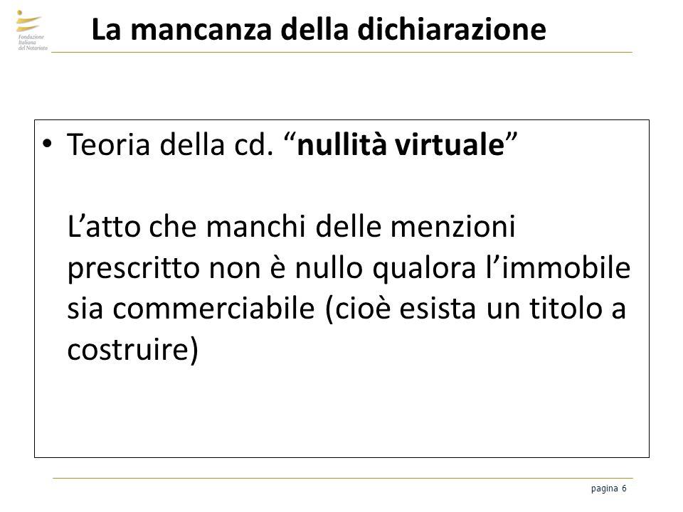 pagina 6 La mancanza della dichiarazione Teoria della cd. nullità virtuale Latto che manchi delle menzioni prescritto non è nullo qualora limmobile si