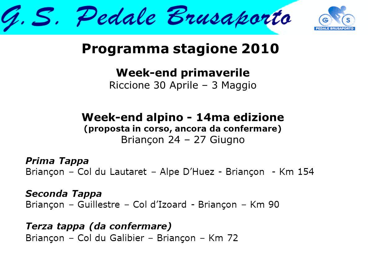 Programma stagione 2010 Week-end primaverile Riccione 30 Aprile – 3 Maggio Week-end alpino - 14ma edizione (proposta in corso, ancora da confermare) Briançon 24 – 27 Giugno Prima Tappa Briançon – Col du Lautaret – Alpe DHuez - Briançon - Km 154 Seconda Tappa Briançon – Guillestre – Col dIzoard - Briançon – Km 90 Terza tappa (da confermare) Briançon – Col du Galibier – Briançon – Km 72