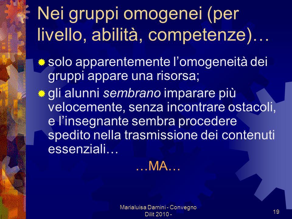 Marialuisa Damini - Convegno Dilit 2010 - 19 Nei gruppi omogenei (per livello, abilità, competenze) … solo apparentemente lomogeneità dei gruppi appar