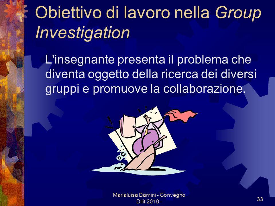 Marialuisa Damini - Convegno Dilit 2010 - 33 Obiettivo di lavoro nella Group Investigation L'insegnante presenta il problema che diventa oggetto della