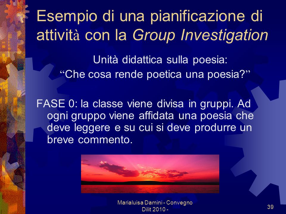 Marialuisa Damini - Convegno Dilit 2010 - 39 Esempio di una pianificazione di attivit à con la Group Investigation Unità didattica sulla poesia: Che c
