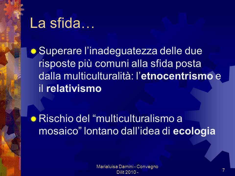 Marialuisa Damini - Convegno Dilit 2010 - 7 La sfida … Superare linadeguatezza delle due risposte più comuni alla sfida posta dalla multiculturalità: