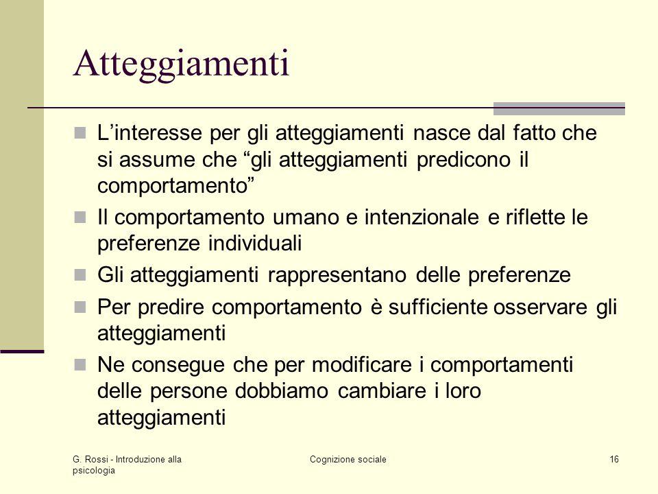 G. Rossi - Introduzione alla psicologia Cognizione sociale16 Atteggiamenti Linteresse per gli atteggiamenti nasce dal fatto che si assume che gli atte