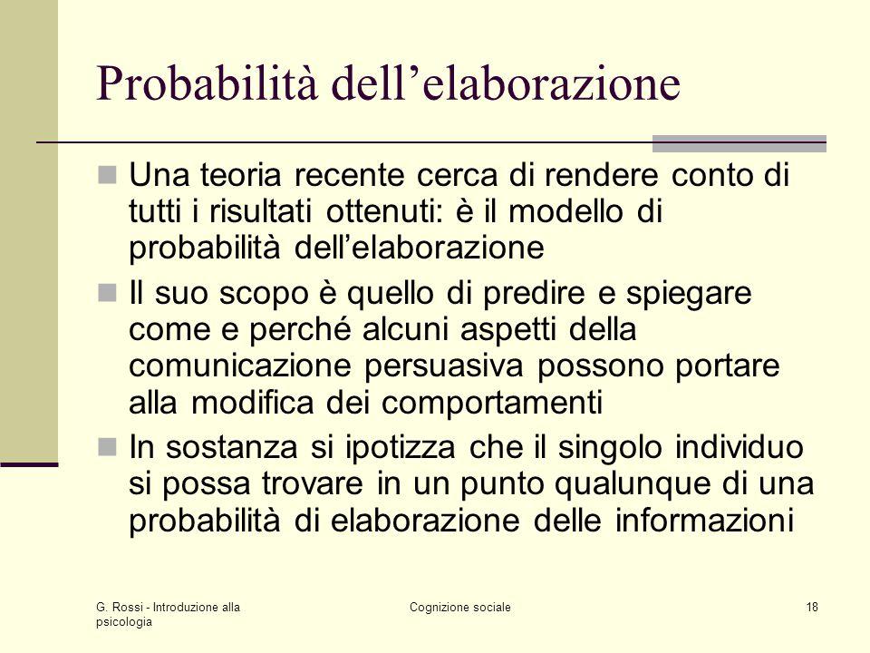 G. Rossi - Introduzione alla psicologia Cognizione sociale18 Probabilità dellelaborazione Una teoria recente cerca di rendere conto di tutti i risulta